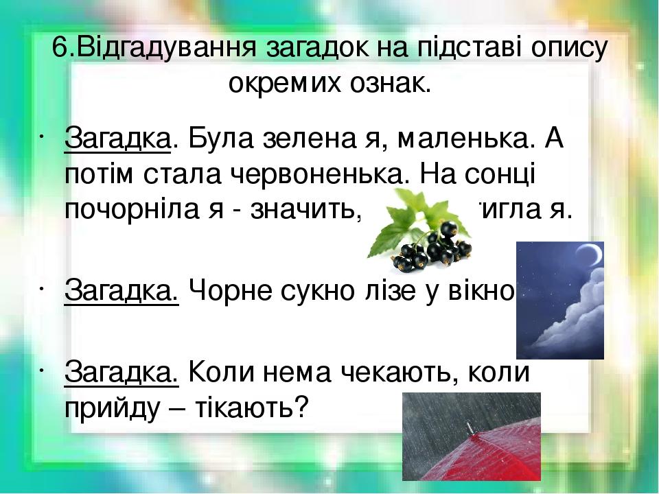 6.Відгадування загадок на підставі опису окремих ознак. Загадка. Була зелена я, маленька. А потім стала червоненька. На сонці почорніла я - значить...