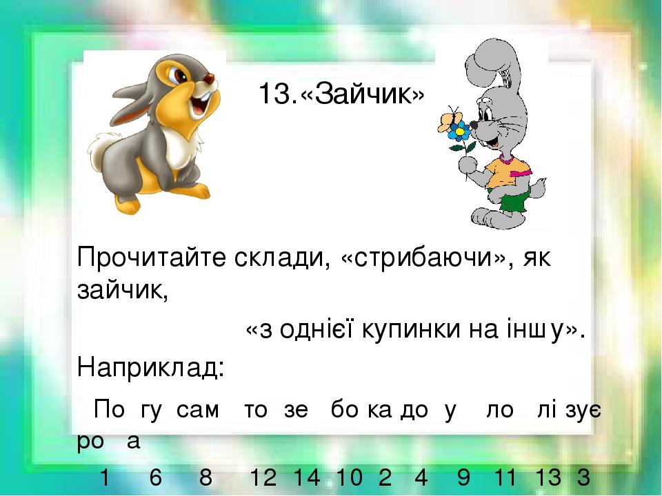 13.«Зайчик» Прочитайте склади, «стрибаючи», як зайчик, «з однієї купинки на іншу». Наприклад: По гу сам то зе бо ка до у ло лі зує ро а 1 6 8 12 14...