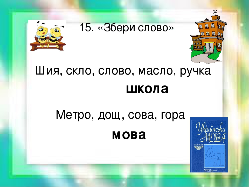 15. «Збери слово» Шия, скло, слово, масло, ручка школа Метро, дощ, сова, гора мова