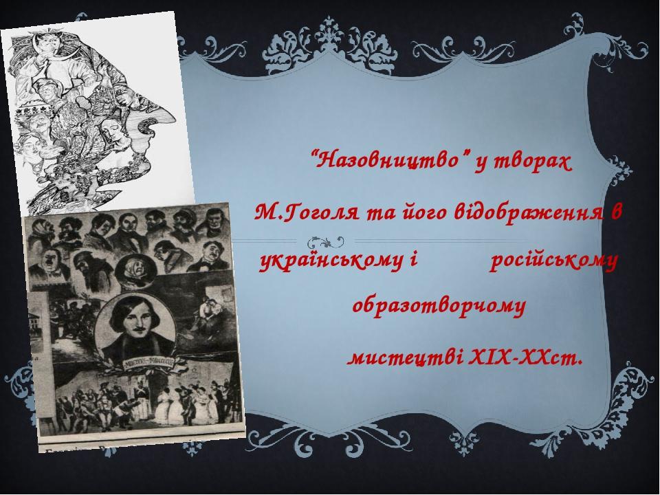 """""""Назовництво"""" у творах М.Гоголя та його відображення в українському і російському образотворчому мистецтві ХІХ-ХХст."""