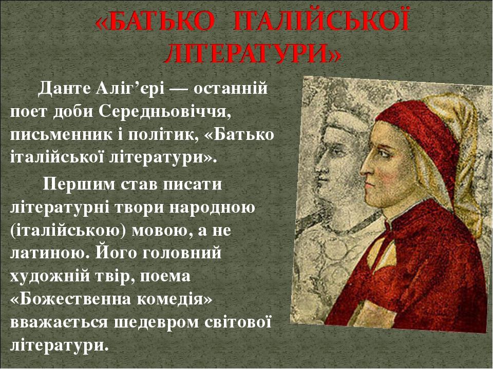Данте Аліг'єрі — останній поет доби Середньовіччя, письменник і політик, «Батько італійської літератури». Першим став писати літературні твори наро...