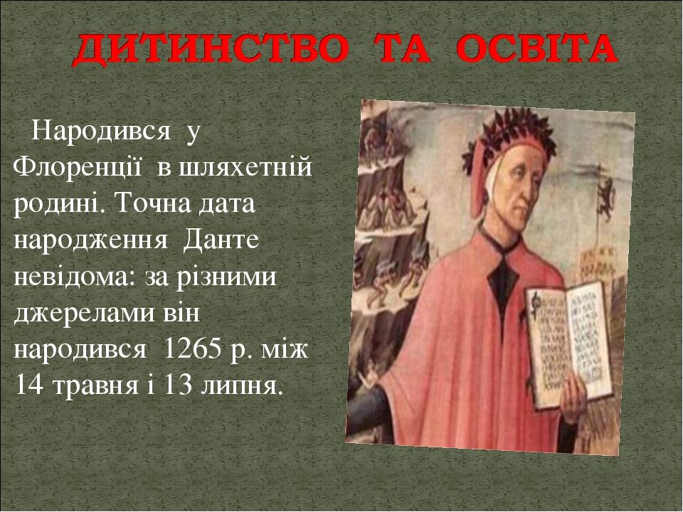 Народився у Флоренції в шляхетній родині. Точна дата народження Данте невідома: за різними джерелами він народився 1265 р. між 14 травня і 13 липня.