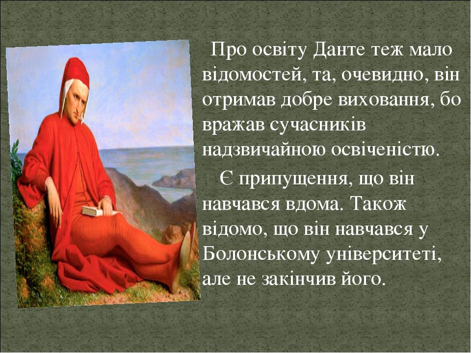 Про освіту Данте теж мало відомостей, та, очевидно, він отримав добре виховання, бо вражав сучасників надзвичайною освіченістю. Є припущення, що ві...