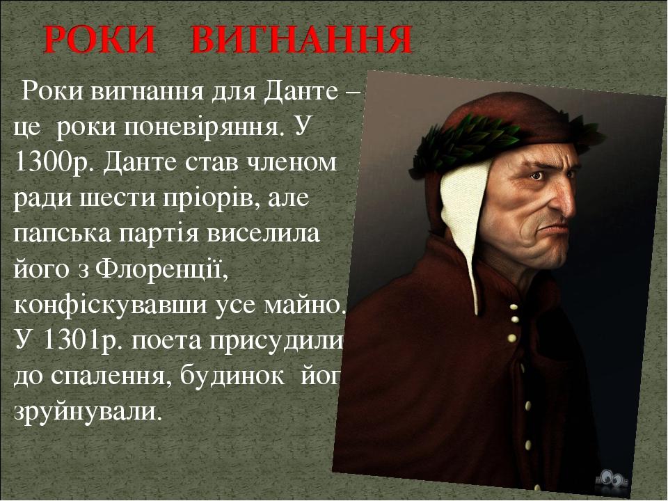Роки вигнання для Данте – це роки поневіряння. У 1300р. Данте став членом ради шести пріорів, але папська партія виселила його з Флоренції, конфіск...