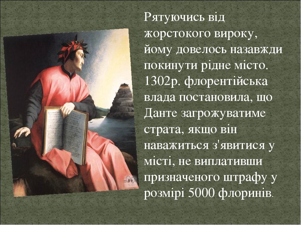 Рятуючись від жорстокого вироку, йому довелось назавжди покинути рідне місто. 1302р. флорентійська влада постановила, що Данте загрожуватиме страта...