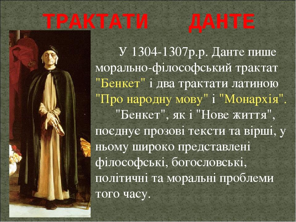 """У 1304-1307р.р. Данте пише морально-філософський трактат """"Бенкет"""" і два трактати латиною """"Про народну мову"""" і """"Монархія"""". """"Бенкет"""", як і """"Нове житт..."""
