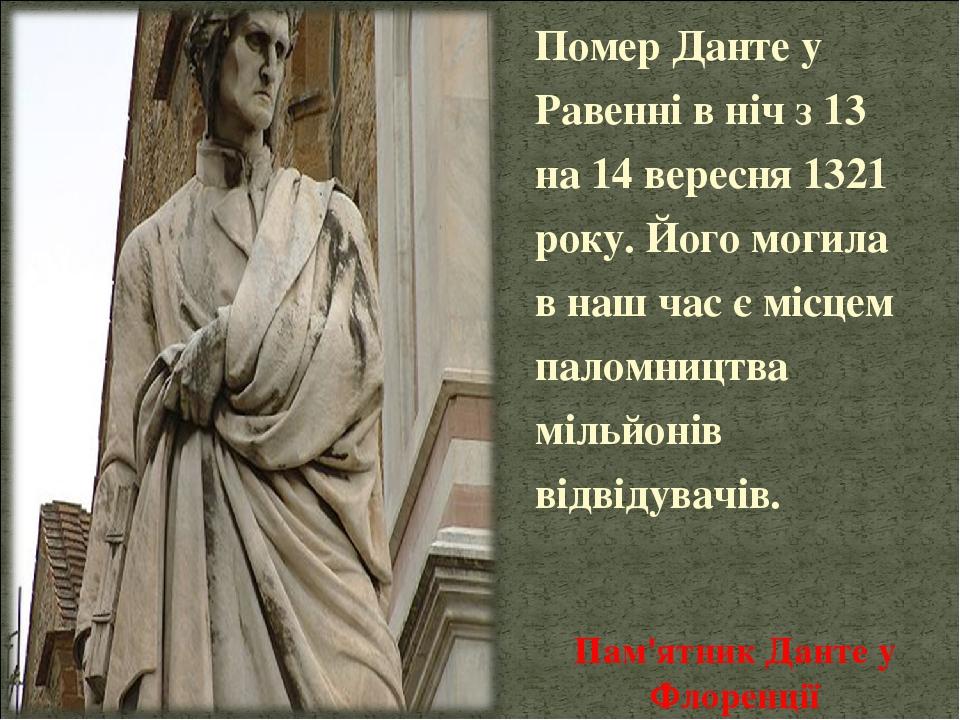 Пам'ятник Данте у Флоренції Помер Данте у Равенні в ніч з 13 на 14 вересня 1321 року. Його могила в наш час є місцем паломництва мільйонів відвідув...