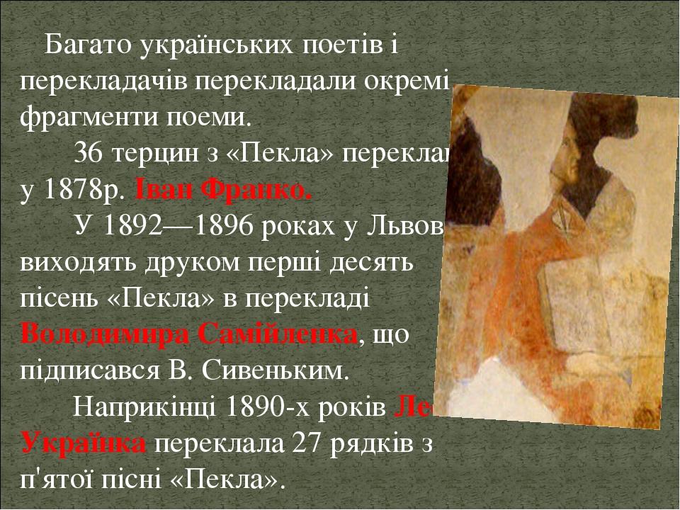 Багато українських поетів і перекладачів перекладали окремі фрагменти поеми. 36 терцин з «Пекла» переклав у 1878р. Іван Франко. У 1892—1896 роках у...
