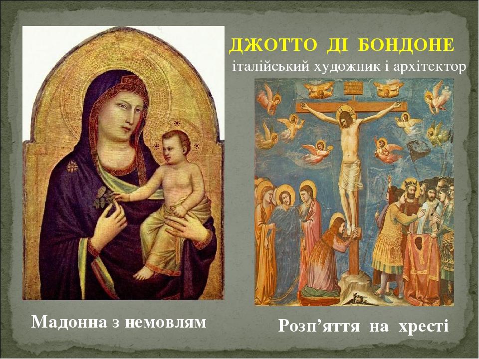 ДЖОТТО ДІ БОНДОНЕ італійський художник і архітектор Мадонна з немовлям Розп'яття на хресті
