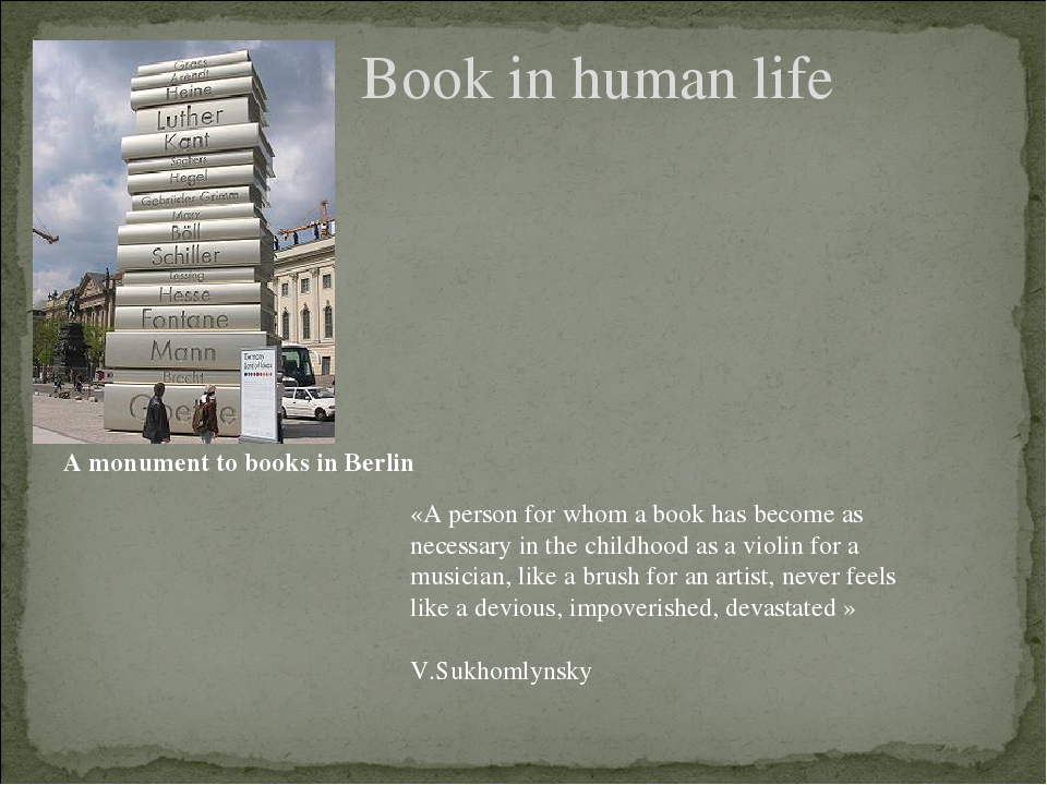 Book in human life A monument to books in Berlin «A person for whom a book has become as necessary in the childhood as a violin for a musician, lik...