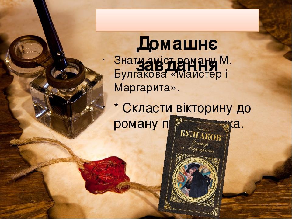Домашнє завдання Знати зміст роману М. Булгакова «Майстер і Маргарита». * Скласти вікторину до роману письменника.