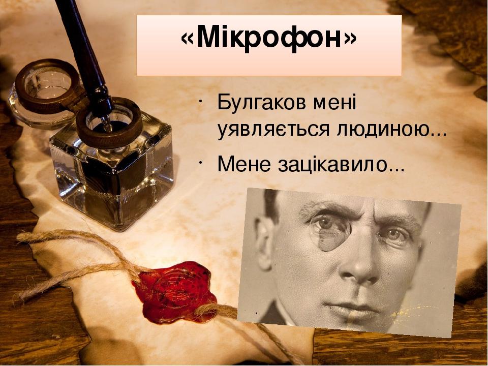 «Мікрофон» Булгаков мені уявляється людиною... Мене зацікавило...