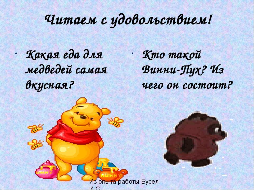 Читаем с удовольствием! Какая еда для медведей самая вкусная? Кто такой Винни-Пух? Из чего он состоит? Из опыта работы Бусел И.С.