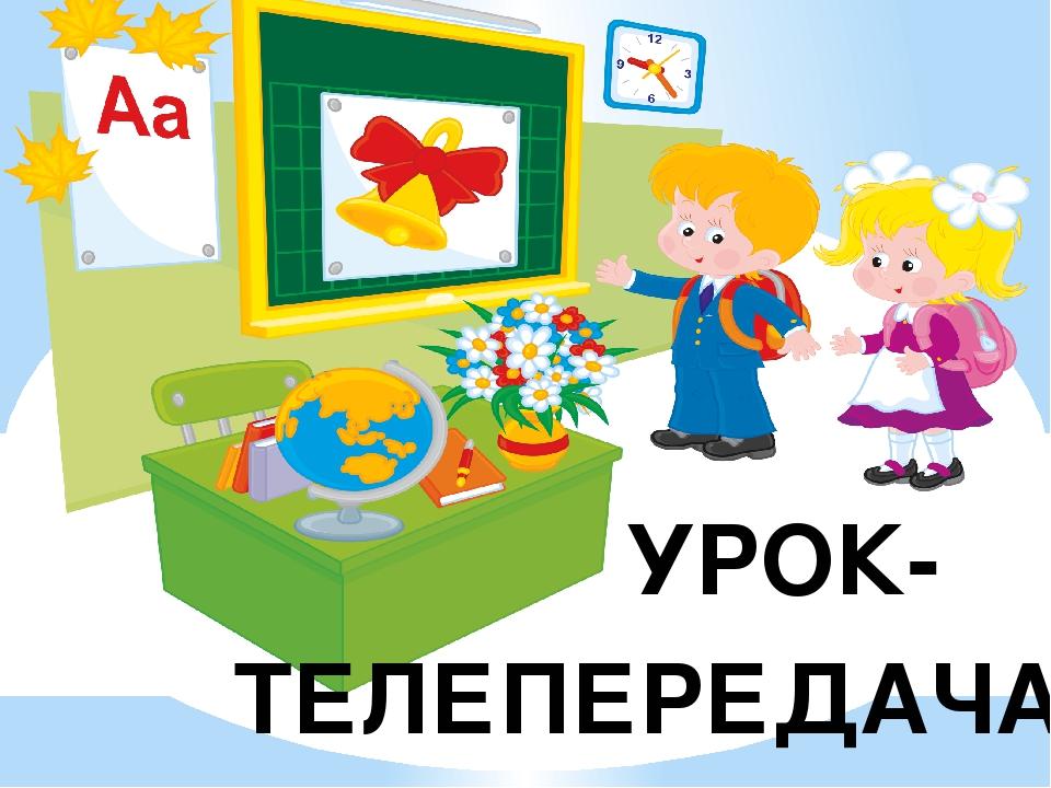 ТЕЛЕПЕРЕДАЧА УРОК-