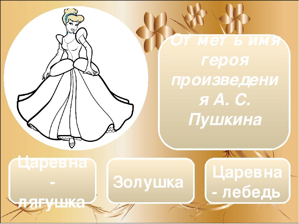 Царевна- лягушка Золушка Царевна - лебедь Отметь имя героя произведения А. С. Пушкина