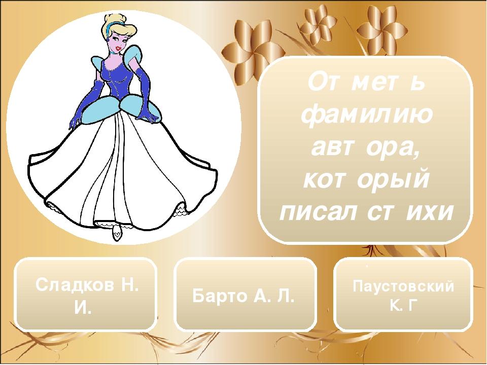 Сладков Н. И. Барто А. Л. Паустовский К. Г Отметь фамилию автора, который писал стихи  .
