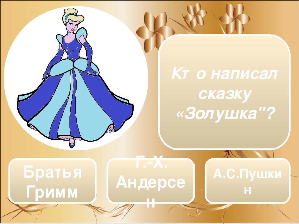"Братья Гримм Г.-Х. Андерсен А.С.Пушкин Кто написал сказку «Золушка""?"