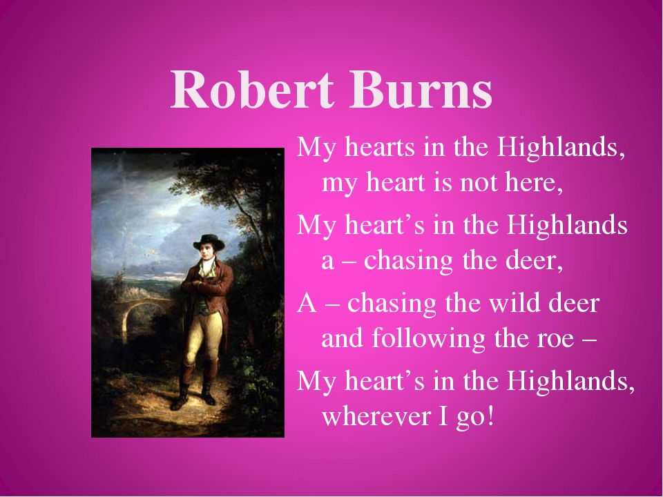Robert Burns My hearts in the Highlands, my heart is not here, My heart's in the Highlands a – chasing the deer, A – chasing the wild deer and foll...