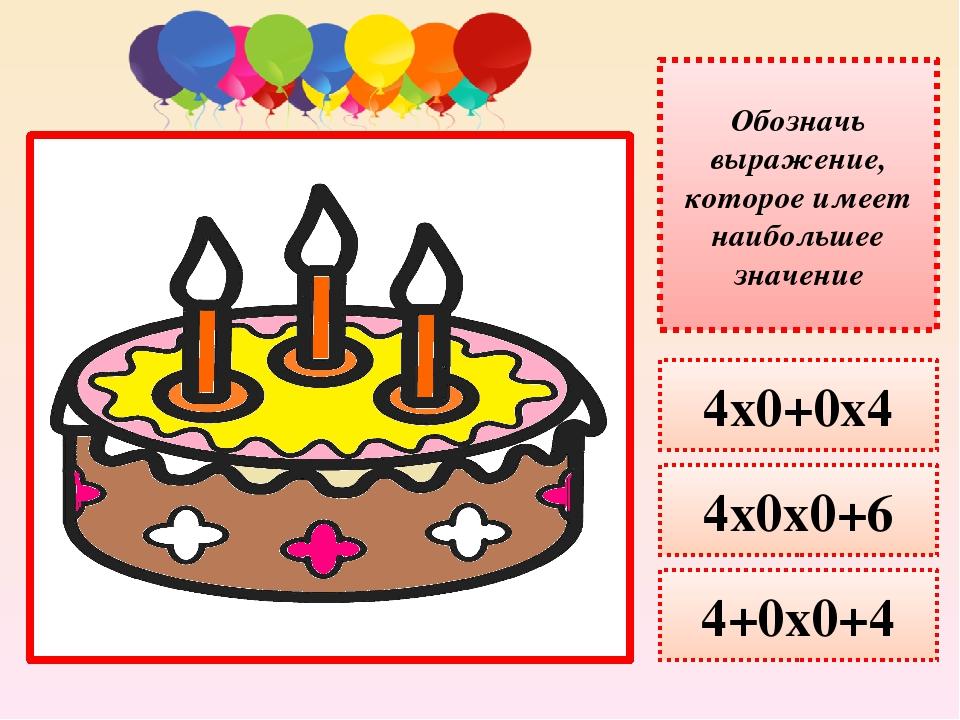 Обозначь выражение, которое имеет наименьшее значение 4х0+0х4 4х0х0+6 4+0х0+4