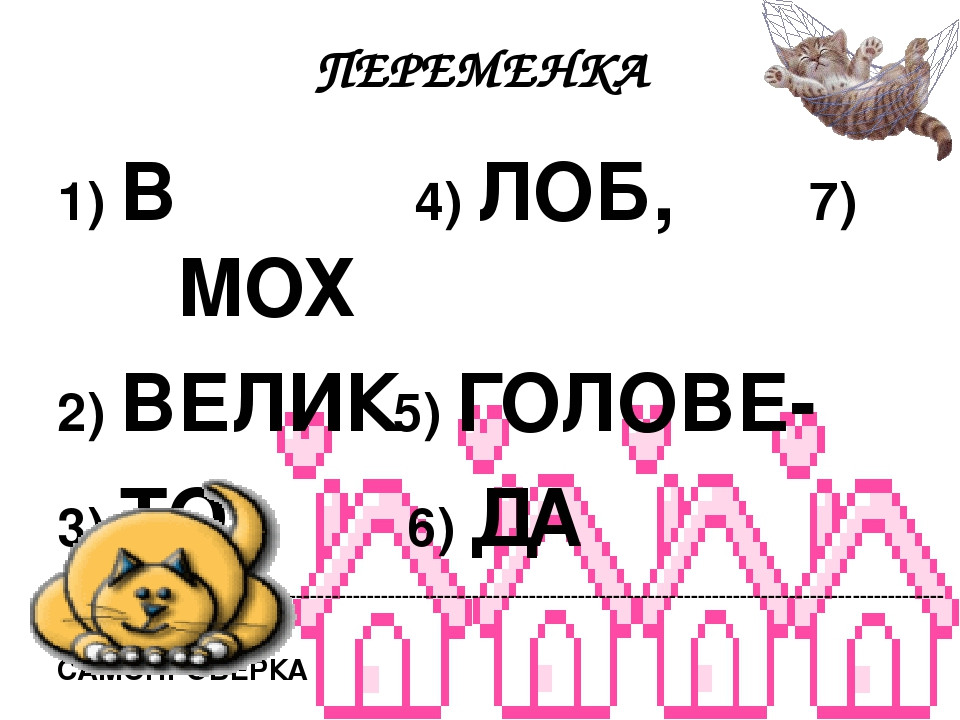 ПЕРЕМЕНКА  1) В 4) ЛОБ, 7) МОХ  2) ВЕЛИК5) ГОЛОВЕ-  3) ТО 6) ДА  ------------------------------------------------------------------------------...