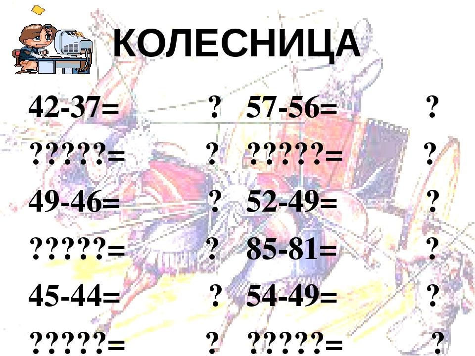 КОЛЕСНИЦА  42-37= ?  ?????= ?  49-46= ?  ?????= ?  45-44= ?  ?????= ?
