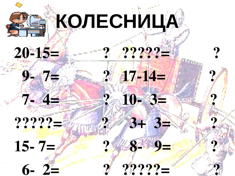 КОЛЕСНИЦА  20-15= ?  9- 7= ?  7- 4= ?  ?????= ?  15- 7= ?  6- 2= ?