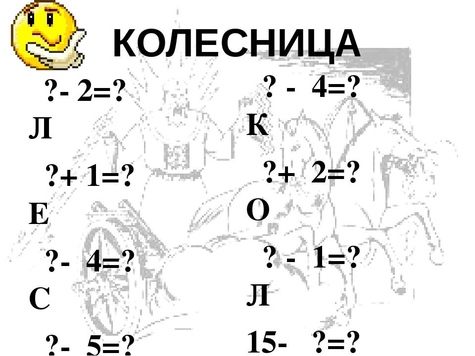КОЛЕСНИЦА  ?- 2=? Л  ?+ 1=? Е  ?- 4=? С  ?- 5=? Е  12- ?=? Н  ?-10=? К  ?+ 4=? А