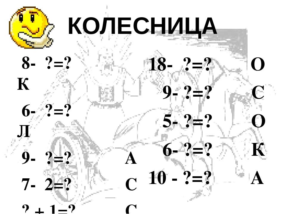 КОЛЕСНИЦА  8- ?=? К  6- ?=? Л  9- ?=? А  7- 2=? С  ? + 1=? С