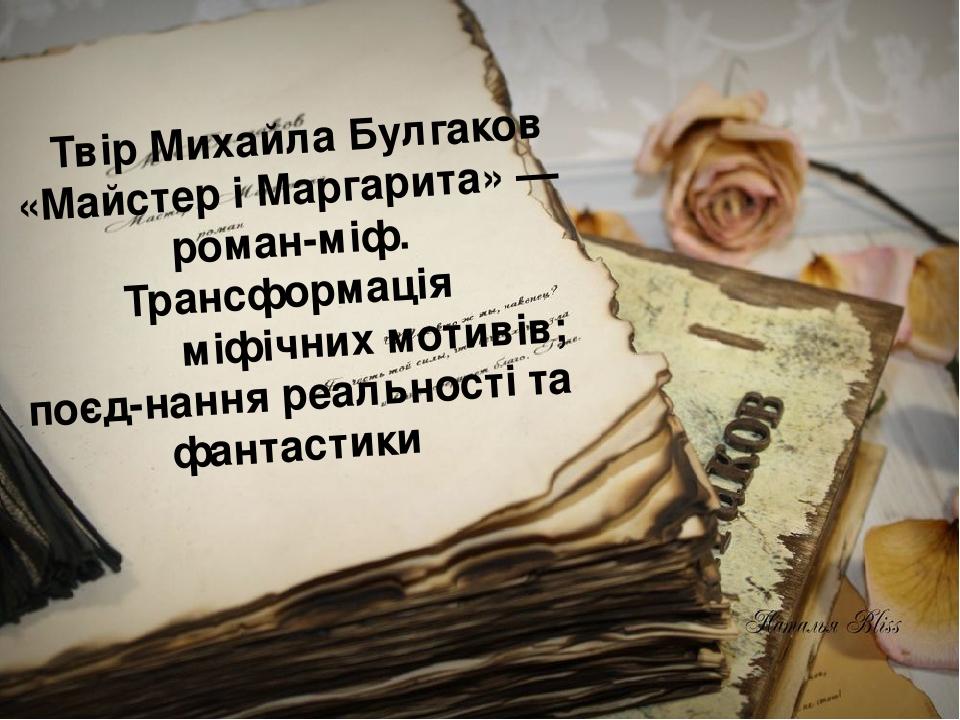 Твір Михайла Булгаков «Майстер і Маргарита» — роман-міф. Трансформація міфічних мотивів; поєднання реальності та фантастики