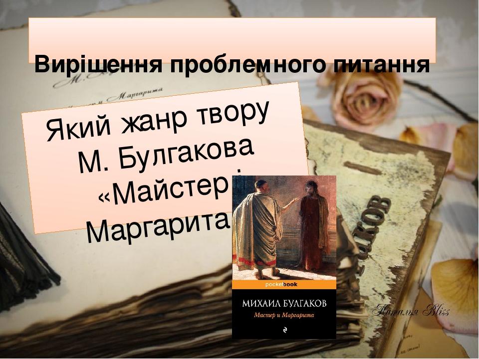 Вирішення проблемного питання Який жанр твору М. Булгакова «Майстер і Маргарита»?