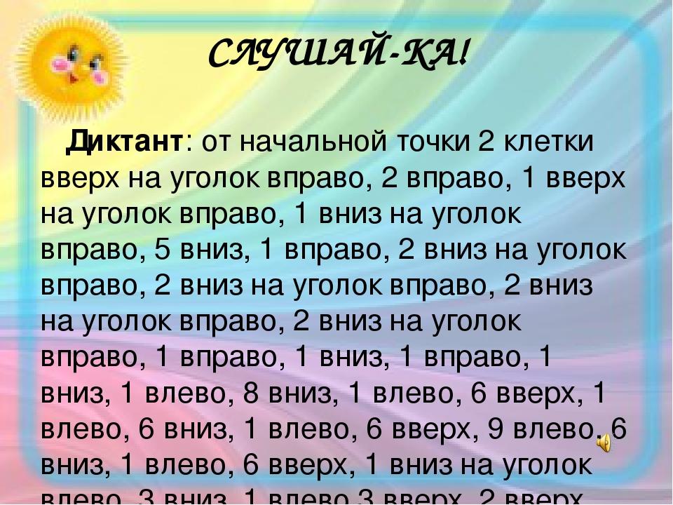 СЛУШАЙ-КА! Диктант: от начальной точки 2 клетки вверх на уголок вправо, 2 вправо, 1 вверх на уголок вправо, 1 вниз на уголок вправо, 5 вниз, 1 впра...