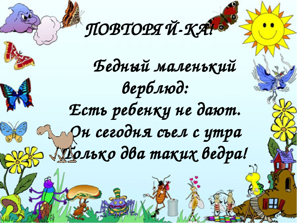ПОВТОРЯЙ-КА! Бедный маленький верблюд: Есть ребенку не дают. Он сегодня съел с утра Только два таких ведра!