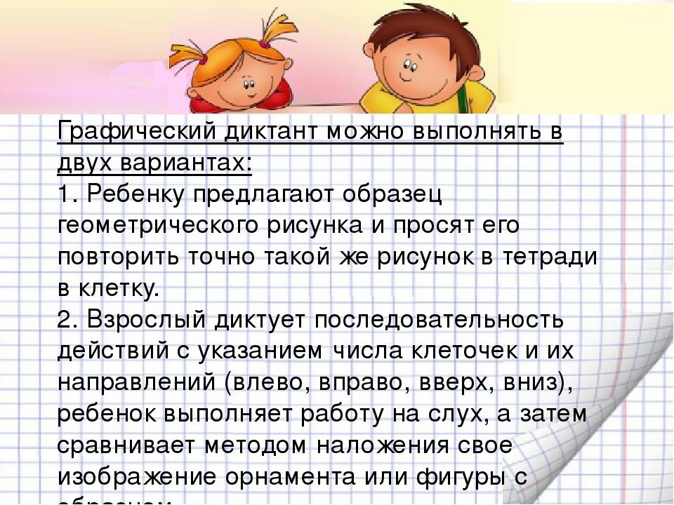 Графический диктант можно выполнять в двух вариантах: 1. Ребенку предлагают образец геометрического рисунка и просят его повторить точно такой же р...