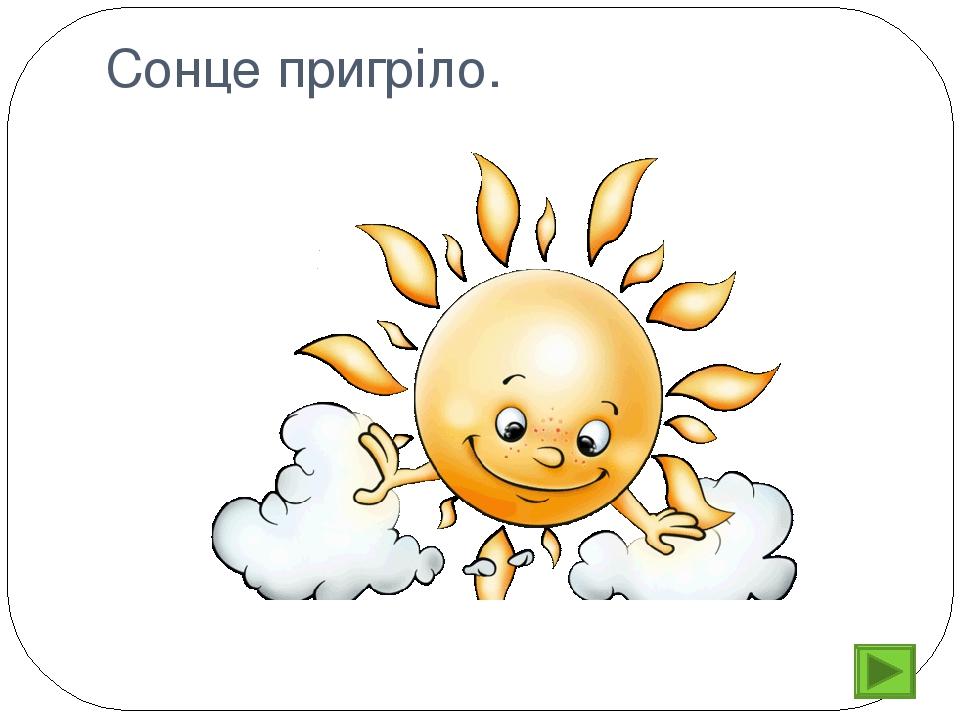 Сонце пригріло.