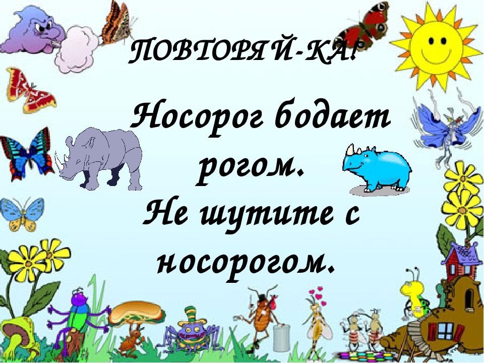 ПОВТОРЯЙ-КА! Носорог бодает рогом. Не шутите с носорогом.