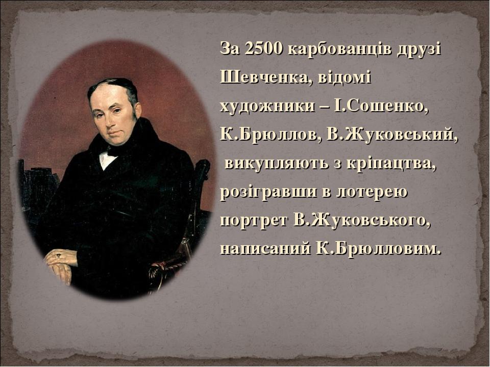 За 2500 карбованців друзі Шевченка, відомі художники – І.Сошенко, К.Брюллов, В.Жуковський, викупляють з кріпацтва, розігравши в лотерею портрет В.Ж...