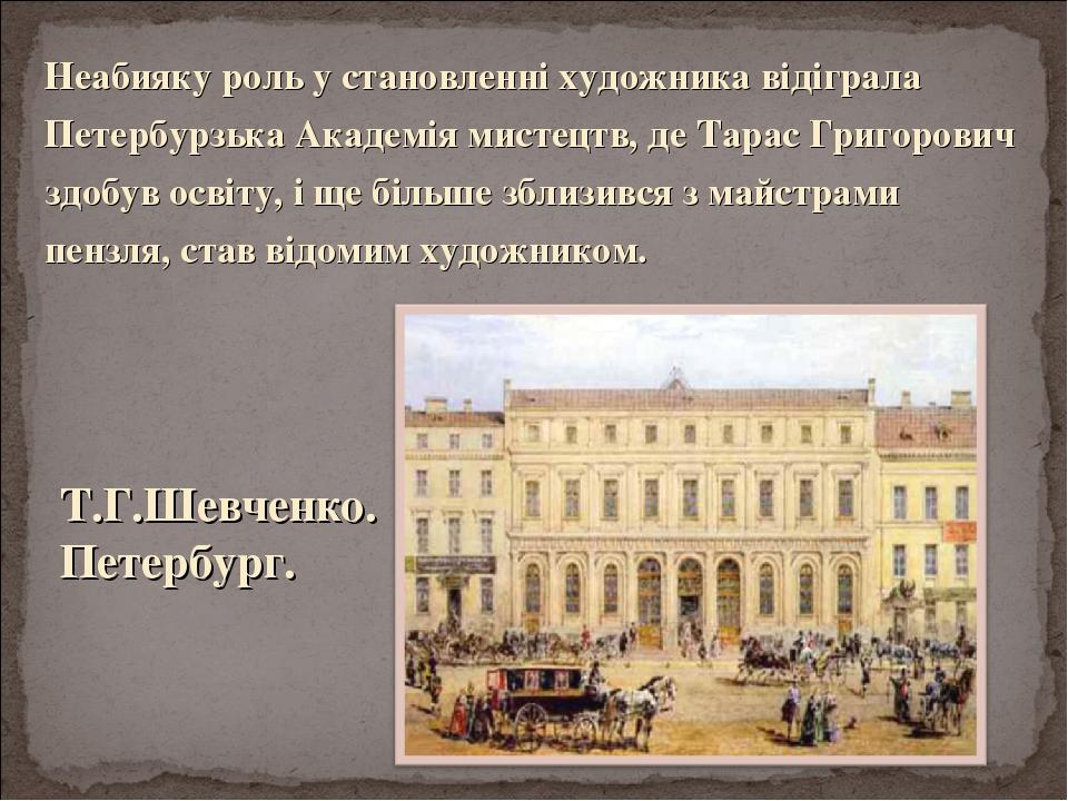 Неабияку роль у становленні художника відіграла Петербурзька Академія мистецтв, де Тарас Григорович здобув освіту, і ще більше зблизився з майстрам...