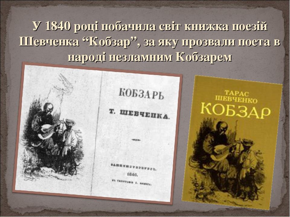 """У 1840 році побачила світ книжка поезій Шевченка """"Кобзар"""", за яку прозвали поета в народі незламним Кобзарем"""