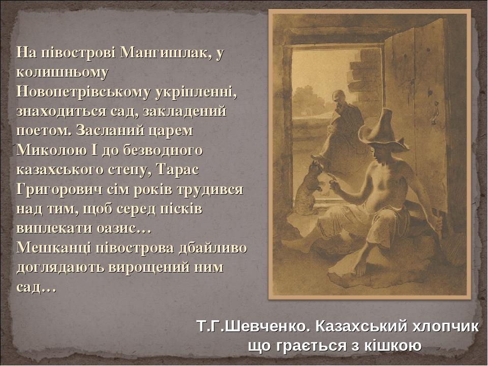 На півострові Мангишлак, у колишньому Новопетрівському укріпленні, знаходиться сад, закладений поетом. Засланий царем Миколою І до безводного казах...