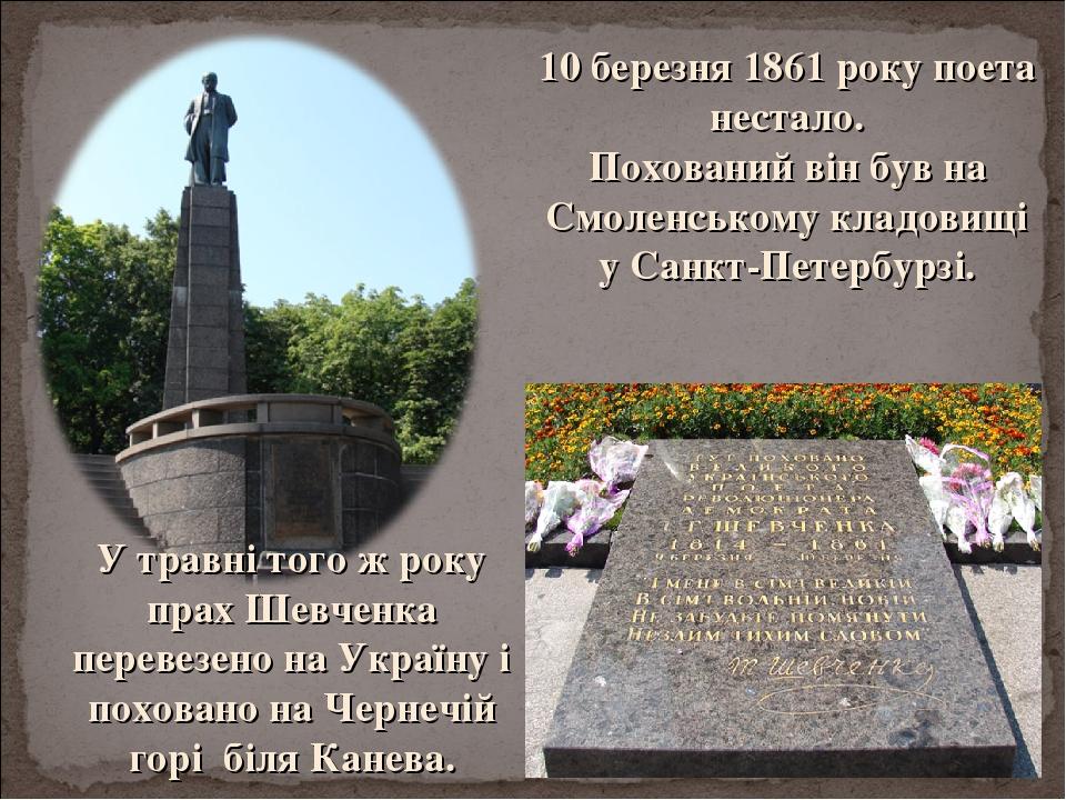 10 березня 1861 року поета нестало. Похований він був на Смоленському кладовищі у Санкт-Петербурзі. У травні того ж року прах Шевченка перевезено н...