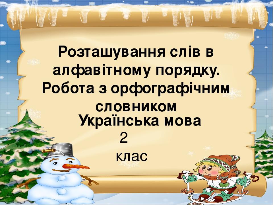 Українська мова 2 клас Розташування слів в алфавітному порядку. Робота з орфографічним словником