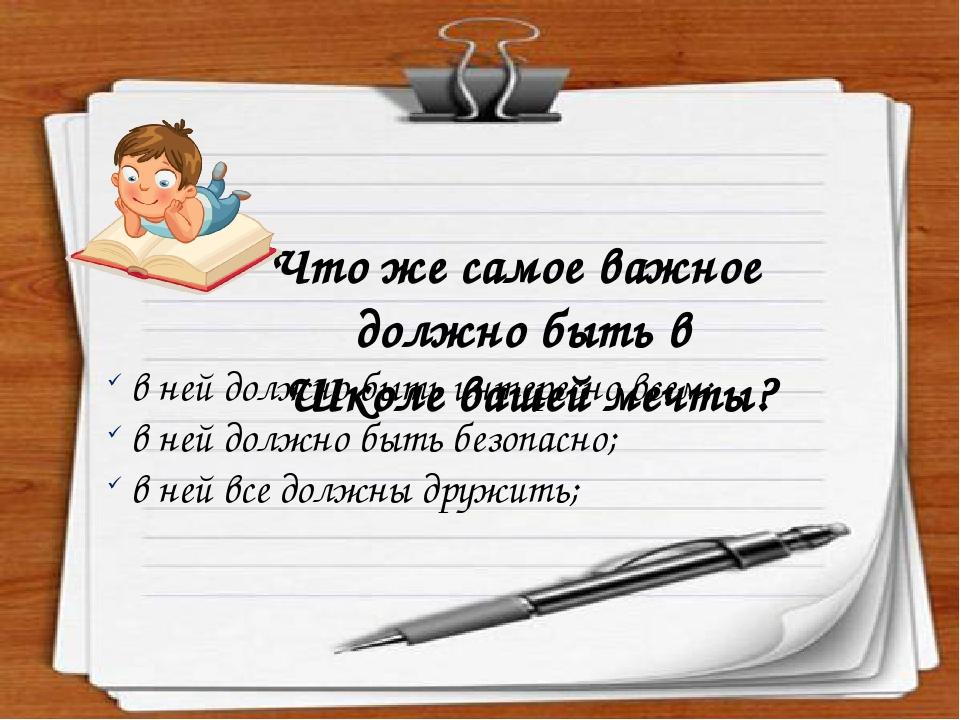 Что же самое важное должно быть в Школе вашей мечты? в ней должно быть интересно всем; в ней должно быть безопасно; в ней все должны дружить;