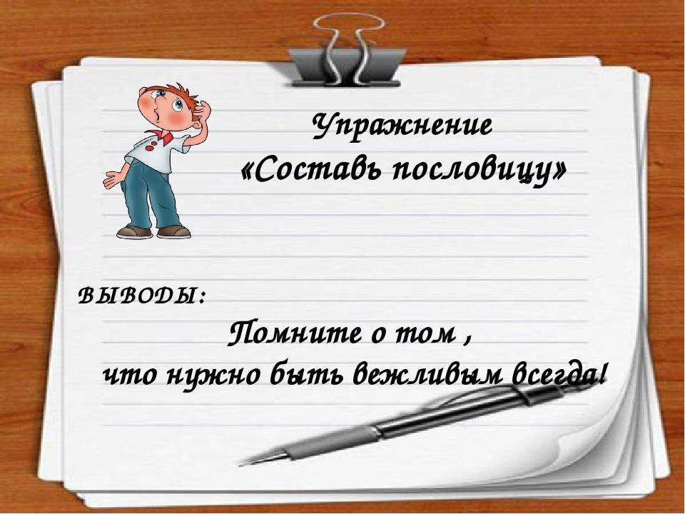 Упражнение «Составь пословицу» ВЫВОДЫ: Помните о том , что нужно быть вежливым всегда!