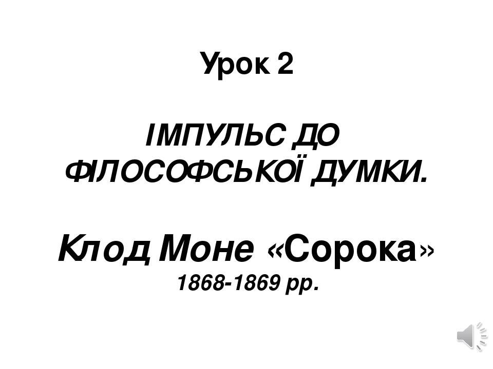 Урок 2  ІМПУЛЬС ДО ФІЛОСОФСЬКОЇ ДУМКИ. Клод Моне «Сорока» 1868-1869 рр.