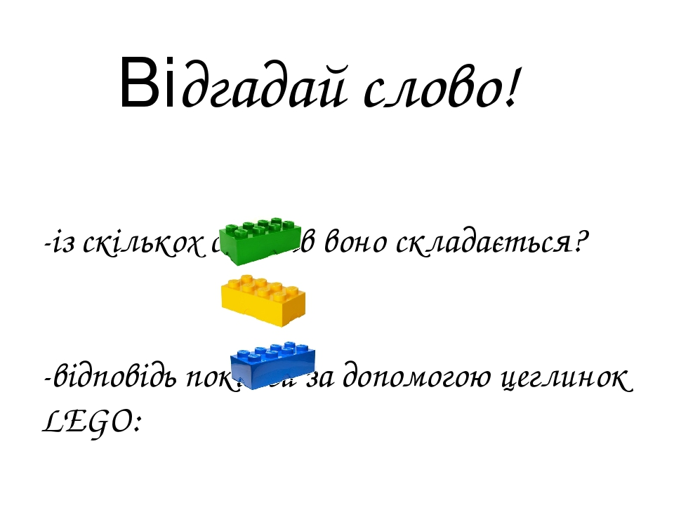 Відгадай слово! -із скількох складів воно складається? -відповідь покажи за допомогою цеглинок LEGO: 1 склад 2 склади 3 склади