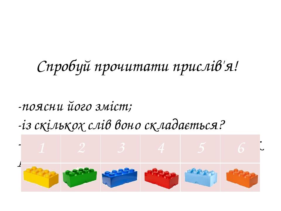 Спробуй прочитати прислів'я! -поясни його зміст; -із скількох слів воно складається? -відповідь покажи за допомогою цеглинок LEGO: 1 2 3 4 5 6