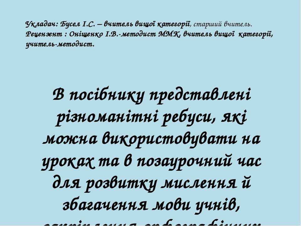 Укладач: Бусел І.С. – вчитель вищої категорії, старший вчитель. Рецензент : Оніщенко І.В.-методист ММК, вчитель вищої категорії, учитель-методист. ...