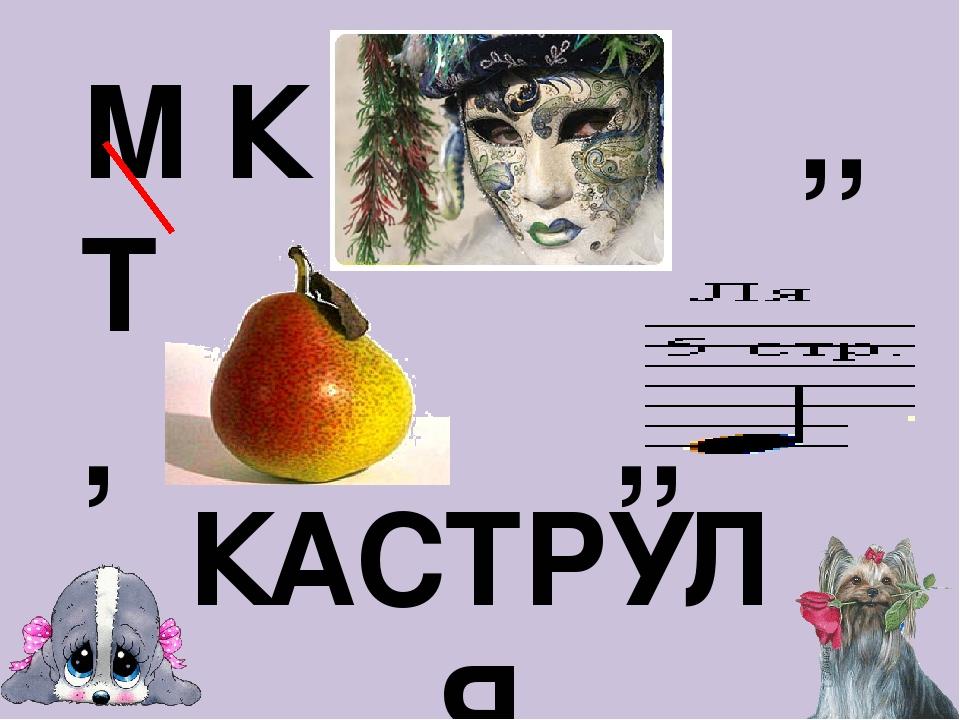 М К ,, Т , ,, КАСТРУЛЯ