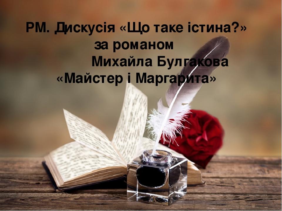 РМ. Дискусія «Що таке істина?» за романом Михайла Булгакова «Майстер і Маргарита»
