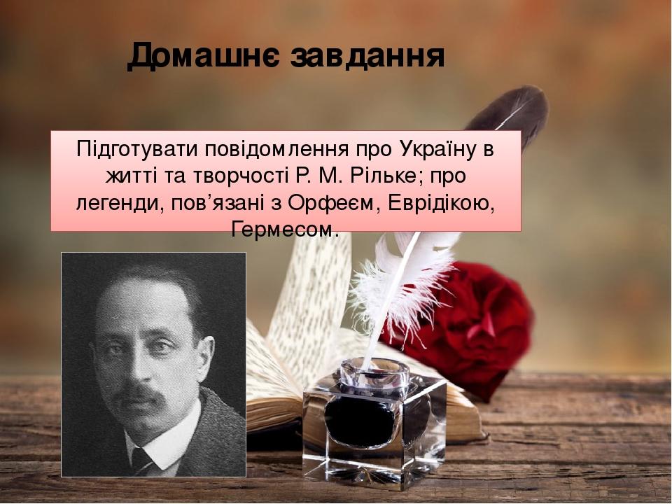 Домашнє завдання Підготувати повідомлення про Україну в житті та творчості Р. М. Рільке; про легенди, пов'язані з Орфеєм, Еврідікою, Гермесом.